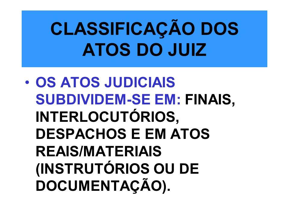 CLASSIFICAÇÃO DOS ATOS DO JUIZ OS ATOS JUDICIAIS SUBDIVIDEM-SE EM: FINAIS, INTERLOCUTÓRIOS, DESPACHOS E EM ATOS REAIS/MATERIAIS (INSTRUTÓRIOS OU DE DO
