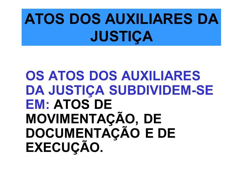 ATOS DOS AUXILIARES DA JUSTIÇA OS ATOS DOS AUXILIARES DA JUSTIÇA SUBDIVIDEM-SE EM: ATOS DE MOVIMENTAÇÃO, DE DOCUMENTAÇÃO E DE EXECUÇÃO.