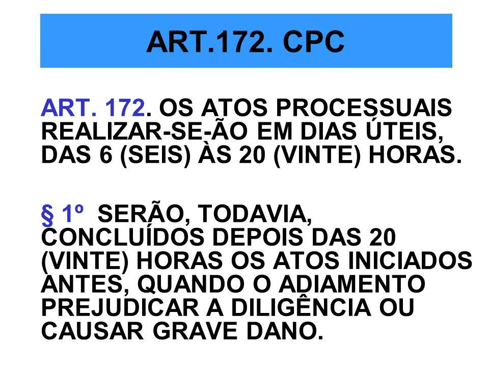 ART.172. CPC ART. 172. OS ATOS PROCESSUAIS REALIZAR-SE-ÃO EM DIAS ÚTEIS, DAS 6 (SEIS) ÀS 20 (VINTE) HORAS. § 1º SERÃO, TODAVIA, CONCLUÍDOS DEPOIS DAS