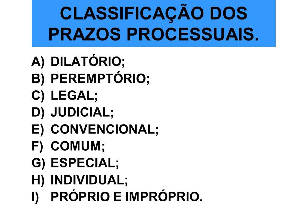 CLASSIFICAÇÃO DOS PRAZOS PROCESSUAIS. A)DILATÓRIO; B)PEREMPTÓRIO; C)LEGAL; D)JUDICIAL; E)CONVENCIONAL; F)COMUM; G)ESPECIAL; H)INDIVIDUAL; I)PRÓPRIO E