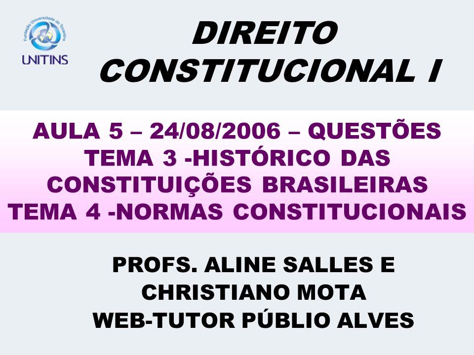 AULA 5 – 24/08/2006 – QUESTÕES TEMA 3 -HISTÓRICO DAS CONSTITUIÇÕES BRASILEIRAS TEMA 4 -NORMAS CONSTITUCIONAIS PROFS. ALINE SALLES E CHRISTIANO MOTA WE