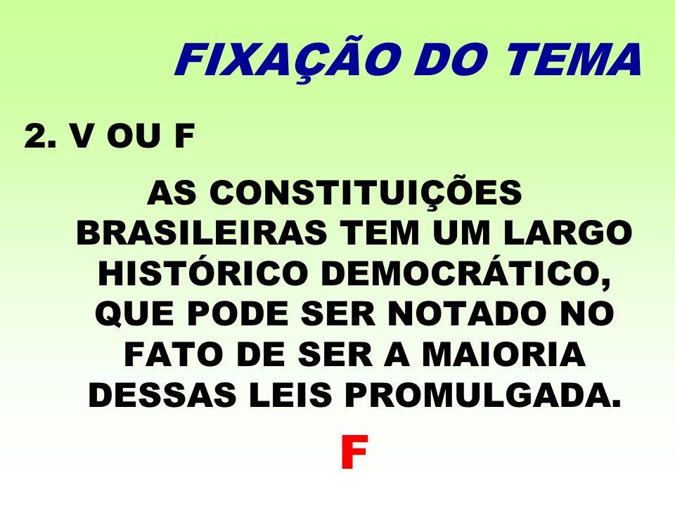 FIXAÇÃO DO TEMA 2. V OU F AS CONSTITUIÇÕES BRASILEIRAS TEM UM LARGO HISTÓRICO DEMOCRÁTICO, QUE PODE SER NOTADO NO FATO DE SER A MAIORIA DESSAS LEIS PR