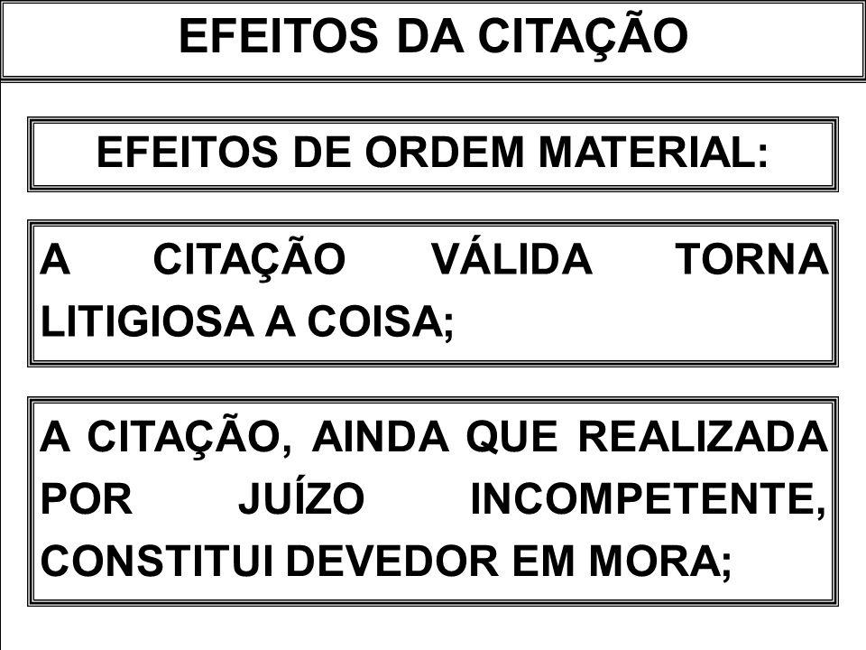 EFEITOS DA CITAÇÃO EFEITOS DE ORDEM MATERIAL: A CITAÇÃO VÁLIDA TORNA LITIGIOSA A COISA; A CITAÇÃO, AINDA QUE REALIZADA POR JUÍZO INCOMPETENTE, CONSTIT
