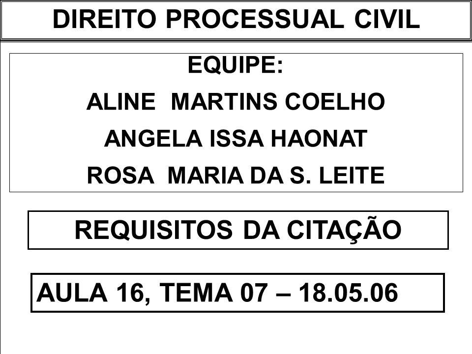 DIREITO PROCESSUAL CIVIL I EQUIPE: ALINE MARTINS COELHO ANGELA ISSA HAONAT ROSA MARIA DA S. LEITE REQUISITOS DA CITAÇÃO AULA 16, TEMA 07 – 18.05.06 DI