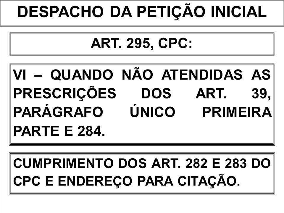 DESPACHO DA PETIÇÃO INICIAL ART. 295, CPC: VI – QUANDO NÃO ATENDIDAS AS PRESCRIÇÕES DOS ART. 39, PARÁGRAFO ÚNICO PRIMEIRA PARTE E 284. CUMPRIMENTO DOS
