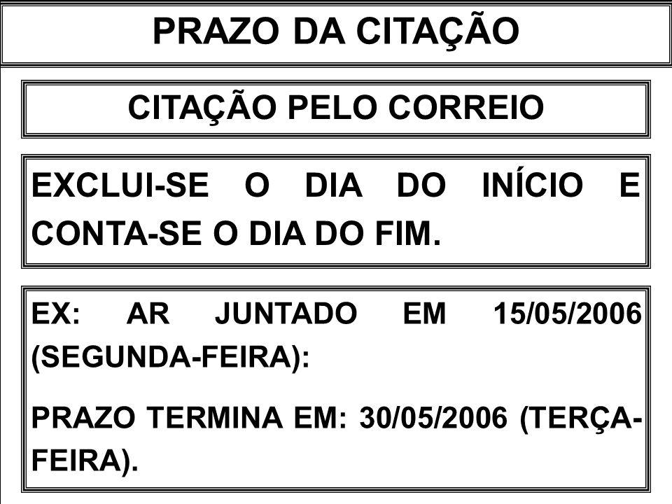 PRAZO DA CITAÇÃO CITAÇÃO PELO CORREIO EXCLUI-SE O DIA DO INÍCIO E CONTA-SE O DIA DO FIM. EX: AR JUNTADO EM 15/05/2006 (SEGUNDA-FEIRA): PRAZO TERMINA E