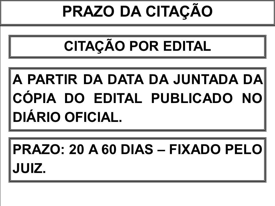 PRAZO DA CITAÇÃO CITAÇÃO POR EDITAL A PARTIR DA DATA DA JUNTADA DA CÓPIA DO EDITAL PUBLICADO NO DIÁRIO OFICIAL. PRAZO: 20 A 60 DIAS – FIXADO PELO JUIZ