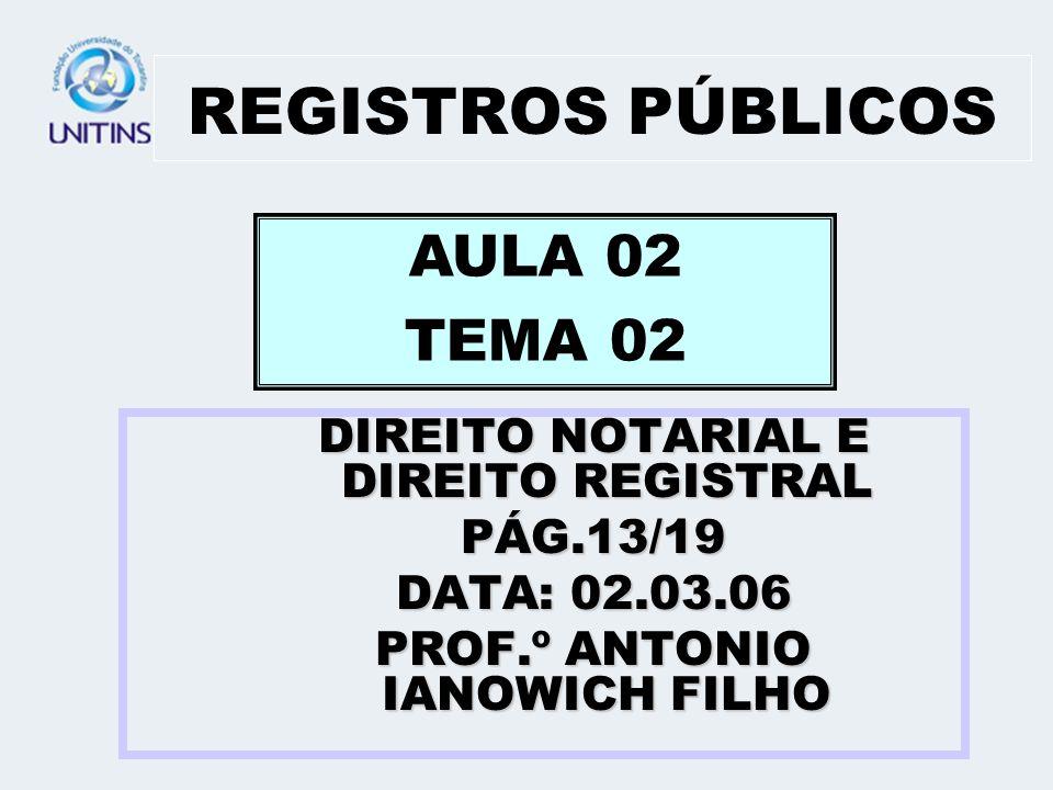 REGISTROS PÚBLICOS DIREITO NOTARIAL E DIREITO REGISTRAL PÁG.13/19 DATA: 02.03.06 PROF.º ANTONIO IANOWICH FILHO AULA 02 TEMA 02