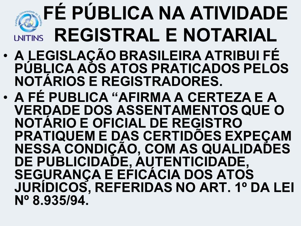FÉ PÚBLICA NA ATIVIDADE REGISTRAL E NOTARIAL A LEGISLAÇÃO BRASILEIRA ATRIBUI FÉ PÚBLICA AOS ATOS PRATICADOS PELOS NOTÁRIOS E REGISTRADORES.