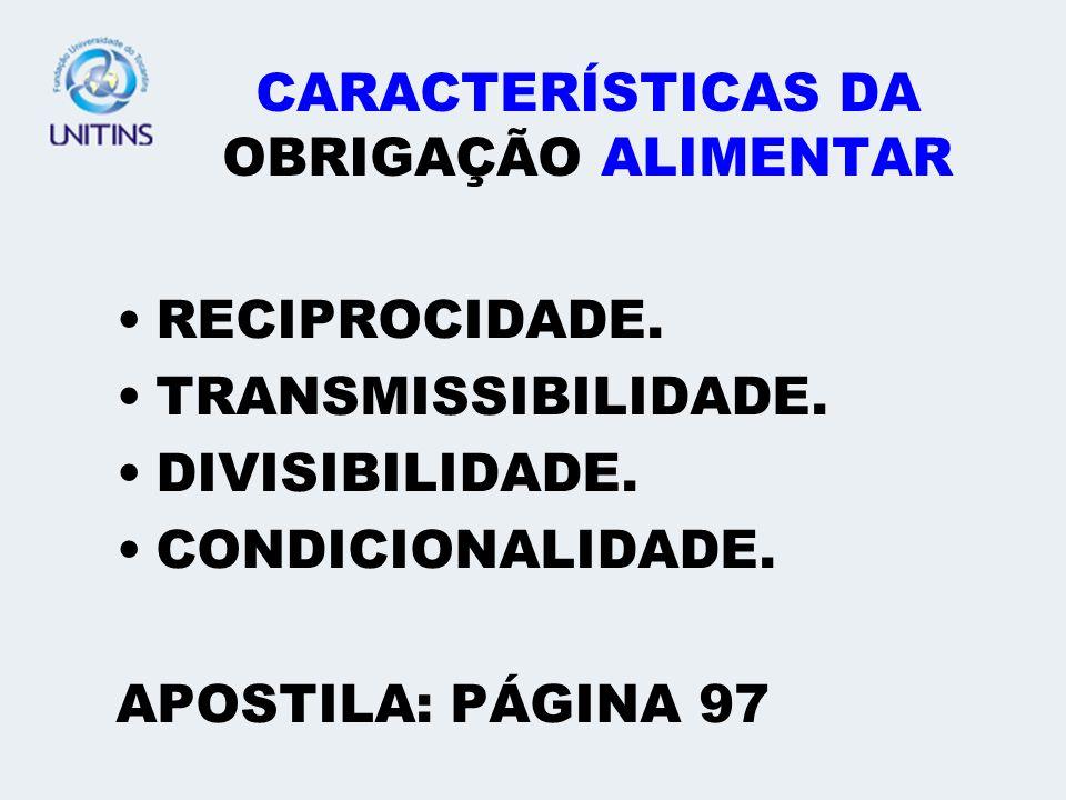 CARACTERÍSTICAS DA OBRIGAÇÃO ALIMENTAR RECIPROCIDADE. TRANSMISSIBILIDADE. DIVISIBILIDADE. CONDICIONALIDADE. APOSTILA: PÁGINA 97
