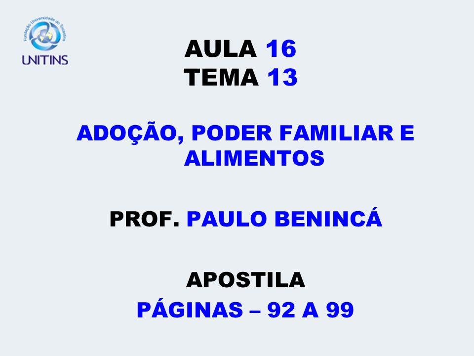 AULA 16 TEMA 13 ADOÇÃO, PODER FAMILIAR E ALIMENTOS PROF. PAULO BENINCÁ APOSTILA PÁGINAS – 92 A 99
