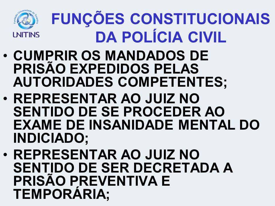 FUNÇÕES CONSTITUCIONAIS DA POLÍCIA CIVIL CUMPRIR OS MANDADOS DE PRISÃO EXPEDIDOS PELAS AUTORIDADES COMPETENTES; REPRESENTAR AO JUIZ NO SENTIDO DE SE P