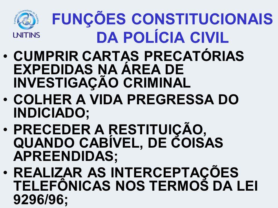 FUNÇÕES CONSTITUCIONAIS DA POLÍCIA CIVIL CUMPRIR CARTAS PRECATÓRIAS EXPEDIDAS NA ÁREA DE INVESTIGAÇÃO CRIMINAL COLHER A VIDA PREGRESSA DO INDICIADO; P