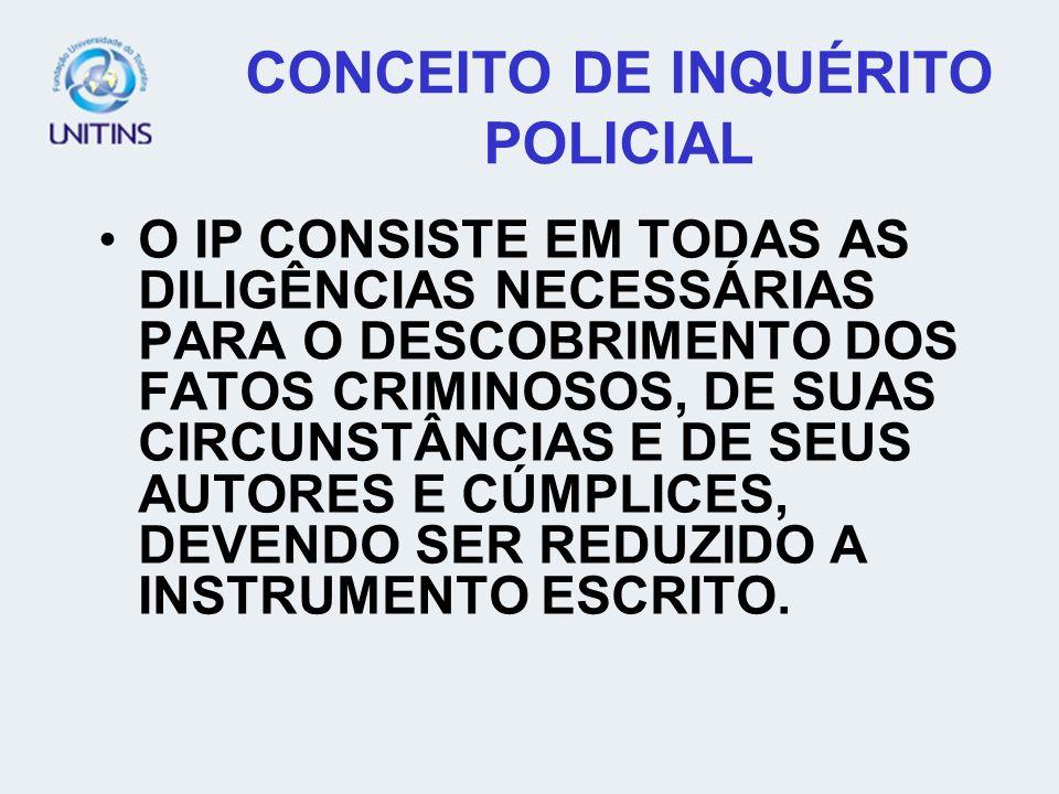 CONCEITO DE INQUÉRITO POLICIAL O IP CONSISTE EM TODAS AS DILIGÊNCIAS NECESSÁRIAS PARA O DESCOBRIMENTO DOS FATOS CRIMINOSOS, DE SUAS CIRCUNSTÂNCIAS E D