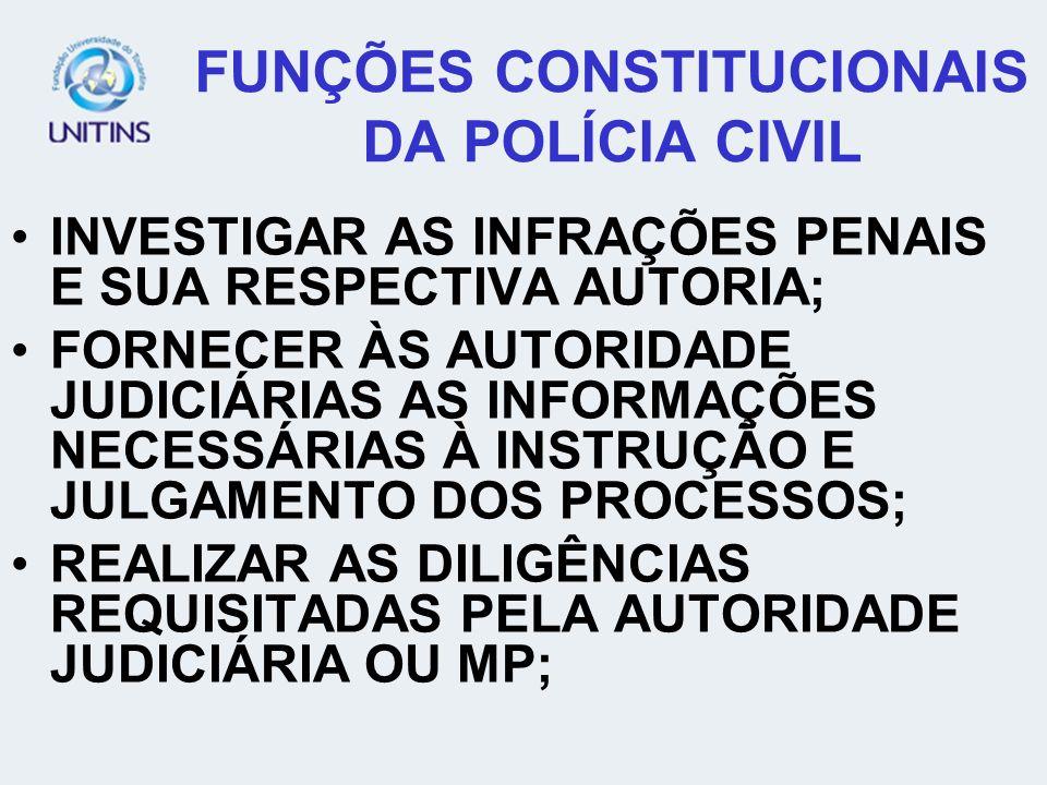 FUNÇÕES CONSTITUCIONAIS DA POLÍCIA CIVIL INVESTIGAR AS INFRAÇÕES PENAIS E SUA RESPECTIVA AUTORIA; FORNECER ÀS AUTORIDADE JUDICIÁRIAS AS INFORMAÇÕES NE