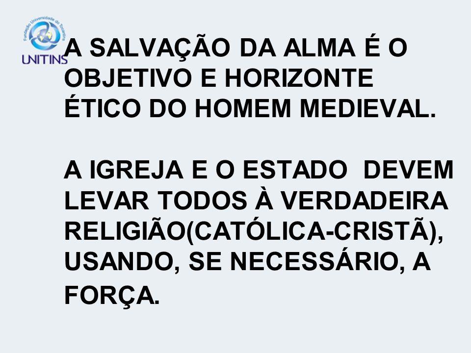 A SALVAÇÃO DA ALMA É O OBJETIVO E HORIZONTE ÉTICO DO HOMEM MEDIEVAL. A IGREJA E O ESTADO DEVEM LEVAR TODOS À VERDADEIRA RELIGIÃO(CATÓLICA-CRISTÃ), USA