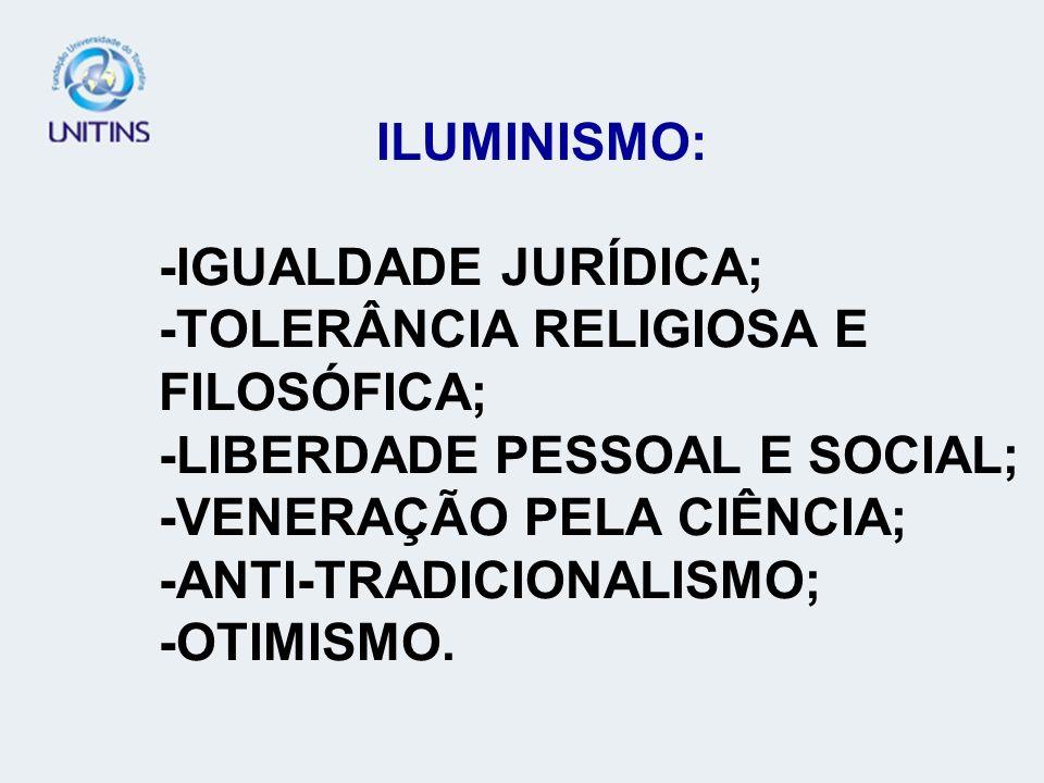 ILUMINISMO: -IGUALDADE JURÍDICA; -TOLERÂNCIA RELIGIOSA E FILOSÓFICA; -LIBERDADE PESSOAL E SOCIAL; -VENERAÇÃO PELA CIÊNCIA; -ANTI-TRADICIONALISMO; -OTI