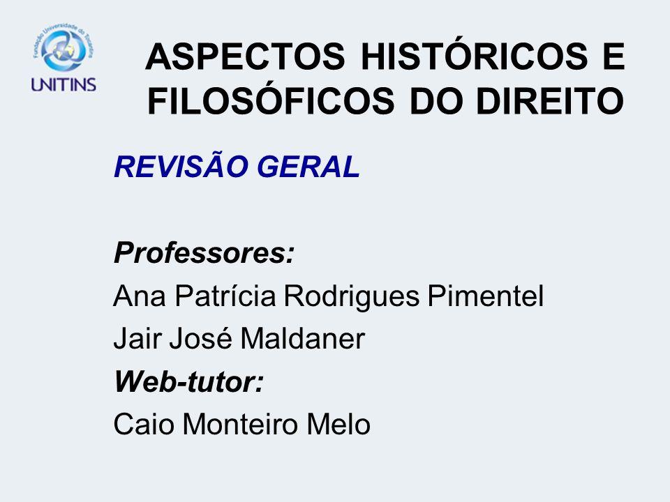 ASPECTOS HISTÓRICOS E FILOSÓFICOS DO DIREITO REVISÃO GERAL Professores: Ana Patrícia Rodrigues Pimentel Jair José Maldaner Web-tutor: Caio Monteiro Me