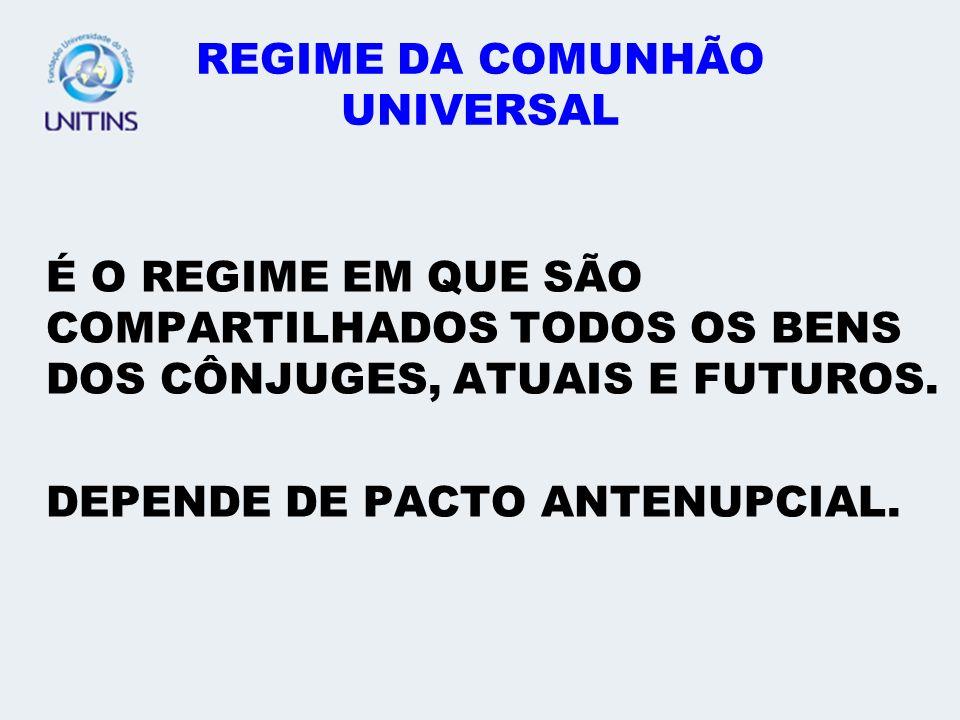REGIME DA COMUNHÃO UNIVERSAL É O REGIME EM QUE SÃO COMPARTILHADOS TODOS OS BENS DOS CÔNJUGES, ATUAIS E FUTUROS. DEPENDE DE PACTO ANTENUPCIAL.