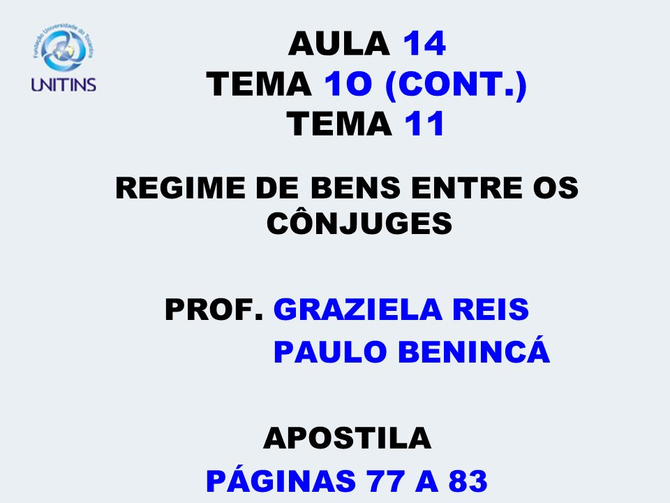 AULA 14 TEMA 1O (CONT.) TEMA 11 REGIME DE BENS ENTRE OS CÔNJUGES PROF. GRAZIELA REIS PAULO BENINCÁ APOSTILA PÁGINAS 77 A 83