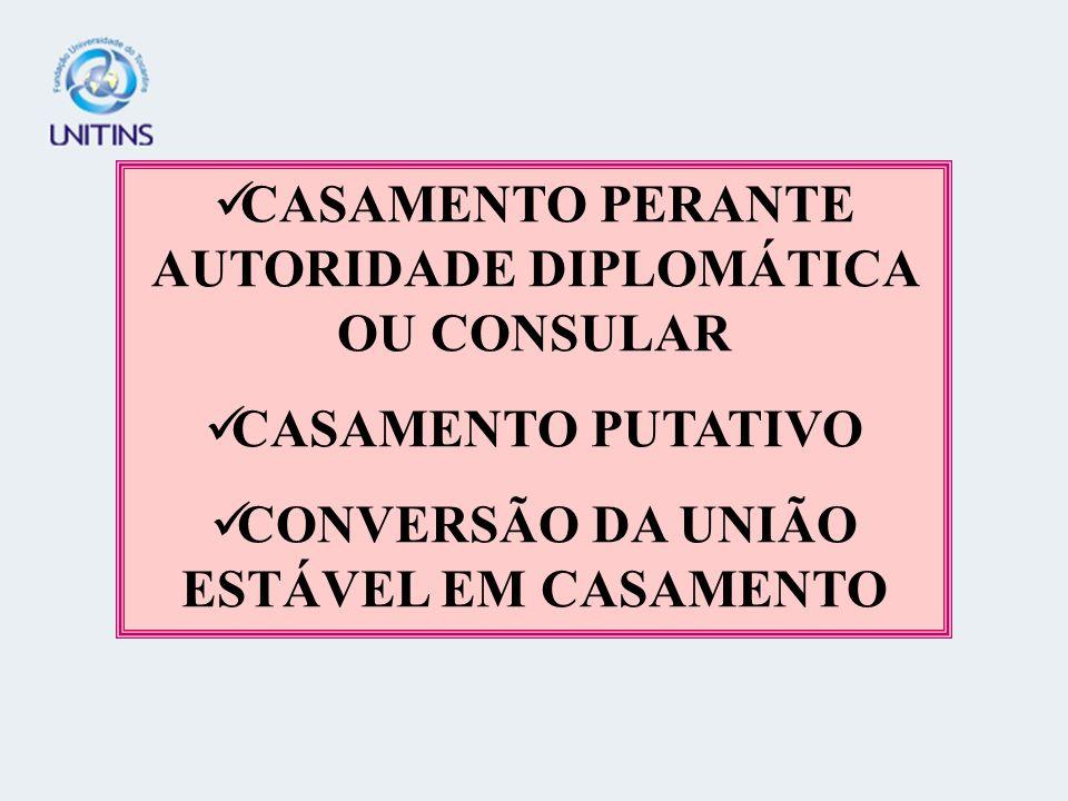 CASAMENTO PERANTE AUTORIDADE DIPLOMÁTICA OU CONSULAR CASAMENTO PUTATIVO CONVERSÃO DA UNIÃO ESTÁVEL EM CASAMENTO