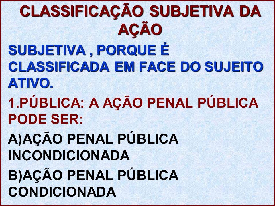 CLASSIFICAÇÃO SUBJETIVA DA AÇÃO SUBJETIVA, PORQUE É CLASSIFICADA EM FACE DO SUJEITO ATIVO. 1.PÚBLICA: A AÇÃO PENAL PÚBLICA PODE SER: A)AÇÃO PENAL PÚBL