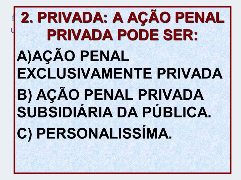2. PRIVADA: A AÇÃO PENAL PRIVADA PODE SER: A)AÇÃO PENAL EXCLUSIVAMENTE PRIVADA B) AÇÃO PENAL PRIVADA SUBSIDIÁRIA DA PÚBLICA. C) PERSONALISSÍMA.