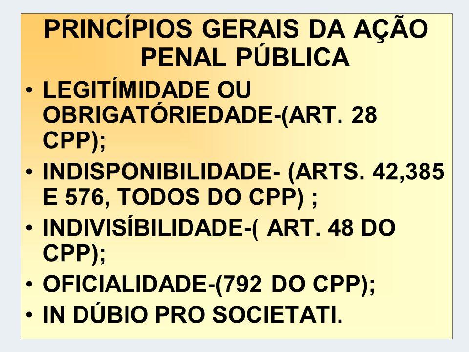 PRINCÍPIOS GERAIS DA AÇÃO PENAL PÚBLICA LEGITÍMIDADE OU OBRIGATÓRIEDADE-(ART. 28 CPP); INDISPONIBILIDADE- (ARTS. 42,385 E 576, TODOS DO CPP) ; INDIVIS