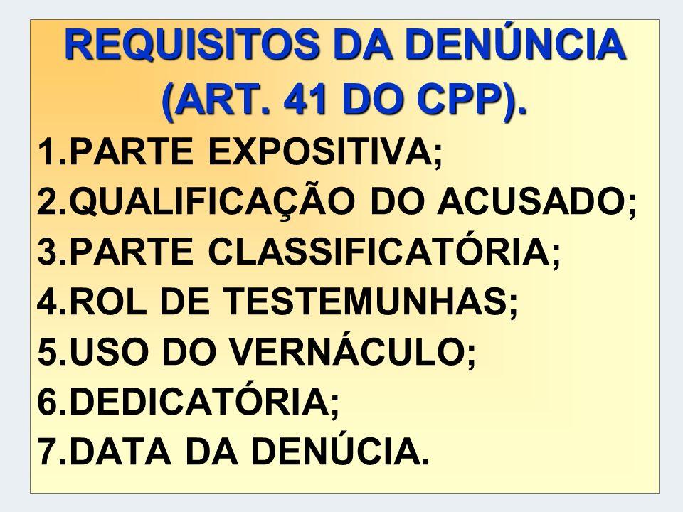 REQUISITOS DA DENÚNCIA (ART. 41 DO CPP). 1.PARTE EXPOSITIVA; 2.QUALIFICAÇÃO DO ACUSADO; 3.PARTE CLASSIFICATÓRIA; 4.ROL DE TESTEMUNHAS; 5.USO DO VERNÁC