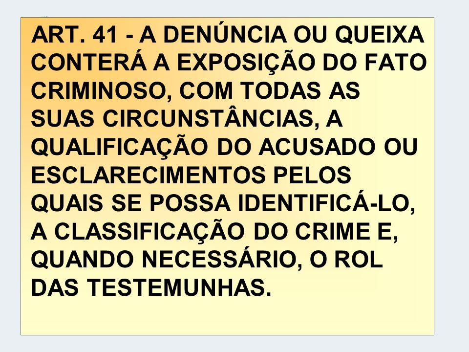 ART. 41 - A DENÚNCIA OU QUEIXA CONTERÁ A EXPOSIÇÃO DO FATO CRIMINOSO, COM TODAS AS SUAS CIRCUNSTÂNCIAS, A QUALIFICAÇÃO DO ACUSADO OU ESCLARECIMENTOS P