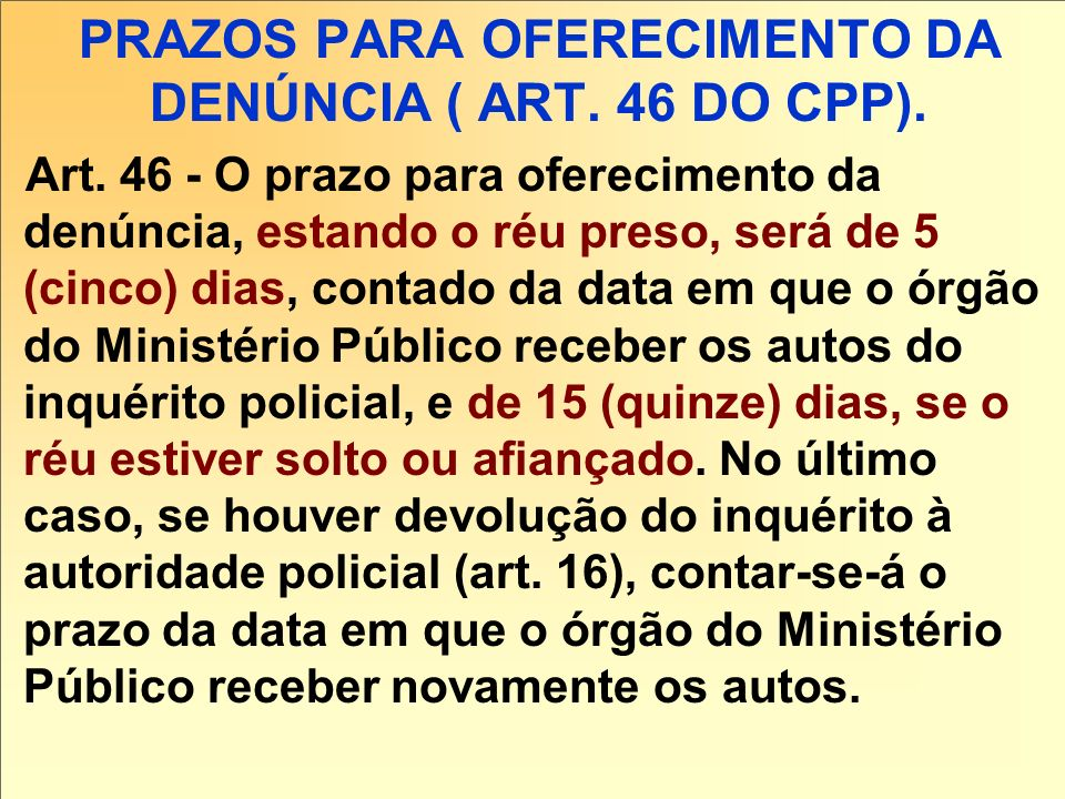 PRAZOS PARA OFERECIMENTO DA DENÚNCIA ( ART. 46 DO CPP). Art. 46 - O prazo para oferecimento da denúncia, estando o réu preso, será de 5 (cinco) dias,