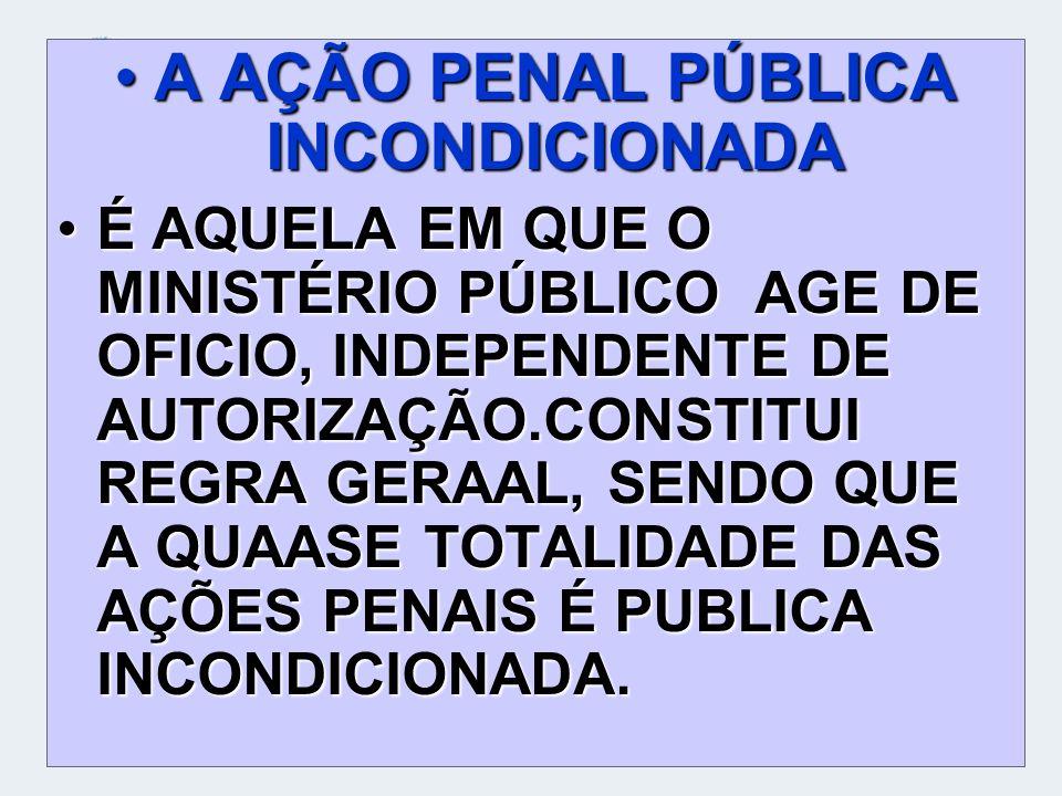 A AÇÃO PENAL PÚBLICA INCONDICIONADAA AÇÃO PENAL PÚBLICA INCONDICIONADA É AQUELA EM QUE O MINISTÉRIO PÚBLICO AGE DE OFICIO, INDEPENDENTE DE AUTORIZAÇÃO
