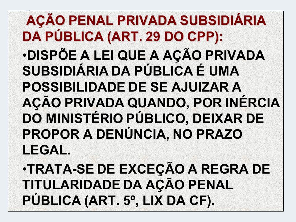 AÇÃO PENAL PRIVADA SUBSIDIÁRIA DA PÚBLICA (ART. 29 DO CPP): DISPÕE A LEI QUE A AÇÃO PRIVADA SUBSIDIÁRIA DA PÚBLICA É UMA POSSIBILIDADE DE SE AJUIZAR A