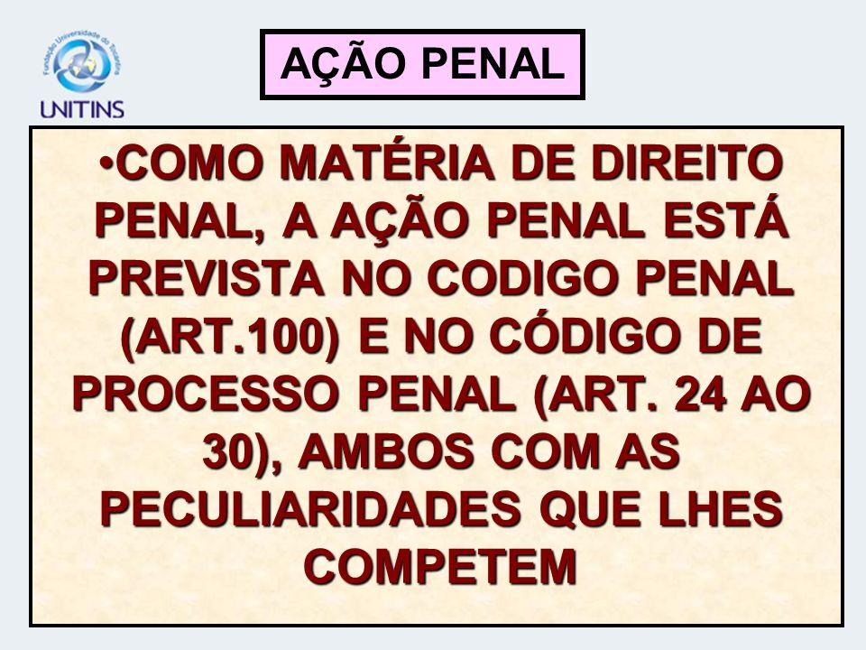 COMO MATÉRIA DE DIREITO PENAL, A AÇÃO PENAL ESTÁ PREVISTA NO CODIGO PENAL (ART.100) E NO CÓDIGO DE PROCESSO PENAL (ART. 24 AO 30), AMBOS COM AS PECULI