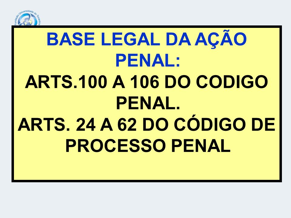 BASE LEGAL DA AÇÃO PENAL: ARTS.100 A 106 DO CODIGO PENAL. ARTS. 24 A 62 DO CÓDIGO DE PROCESSO PENAL