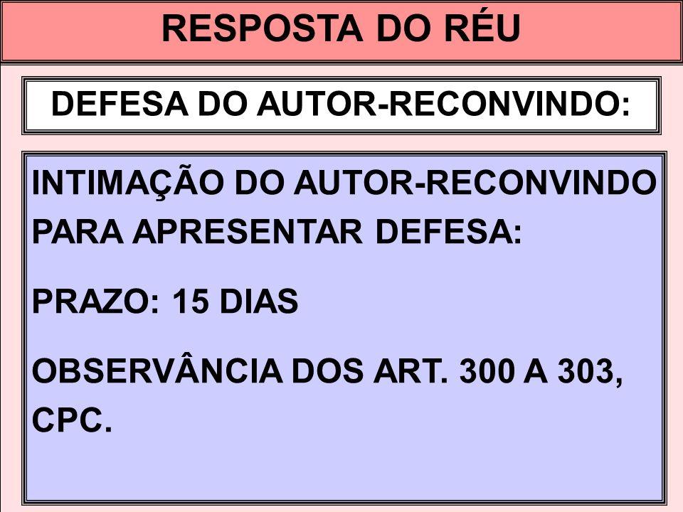 RESPOSTA DO RÉU DEFESA DO AUTOR-RECONVINDO: INTIMAÇÃO DO AUTOR-RECONVINDO PARA APRESENTAR DEFESA: PRAZO: 15 DIAS OBSERVÂNCIA DOS ART. 300 A 303, CPC.