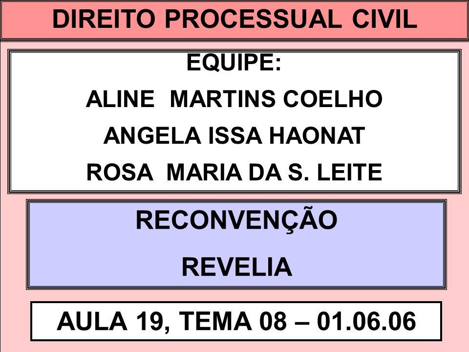 DIREITO PROCESSUAL CIVIL I EQUIPE: ALINE MARTINS COELHO ANGELA ISSA HAONAT ROSA MARIA DA S. LEITE RECONVENÇÃO REVELIA AULA 19, TEMA 08 – 01.06.06 DIRE