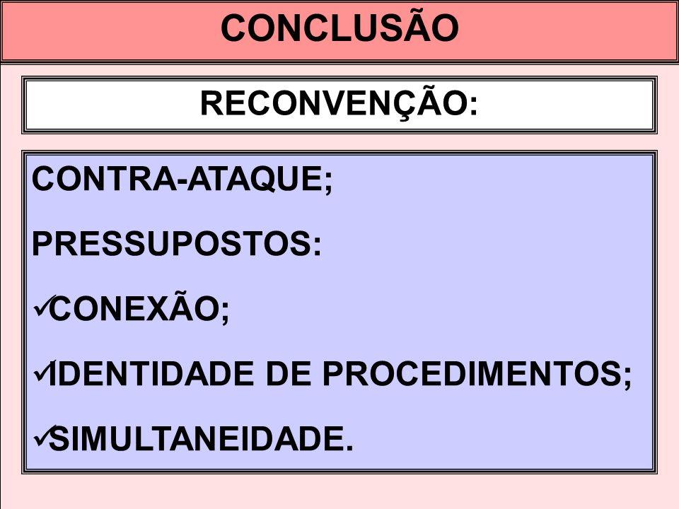 CONCLUSÃO RECONVENÇÃO: CONTRA-ATAQUE; PRESSUPOSTOS: CONEXÃO; IDENTIDADE DE PROCEDIMENTOS; SIMULTANEIDADE.