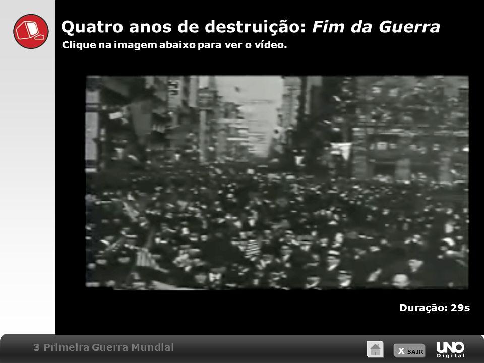 X SAIR Quatro anos de destruição: Fim da Guerra Clique na imagem abaixo para ver o vídeo. 3 Primeira Guerra Mundial Duração: 29s