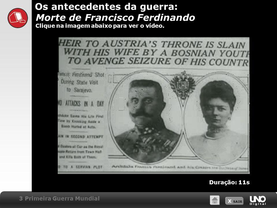 X SAIR Os antecedentes da guerra: Morte de Francisco Ferdinando Clique na imagem abaixo para ver o vídeo. 3 Primeira Guerra Mundial Duração: 11s