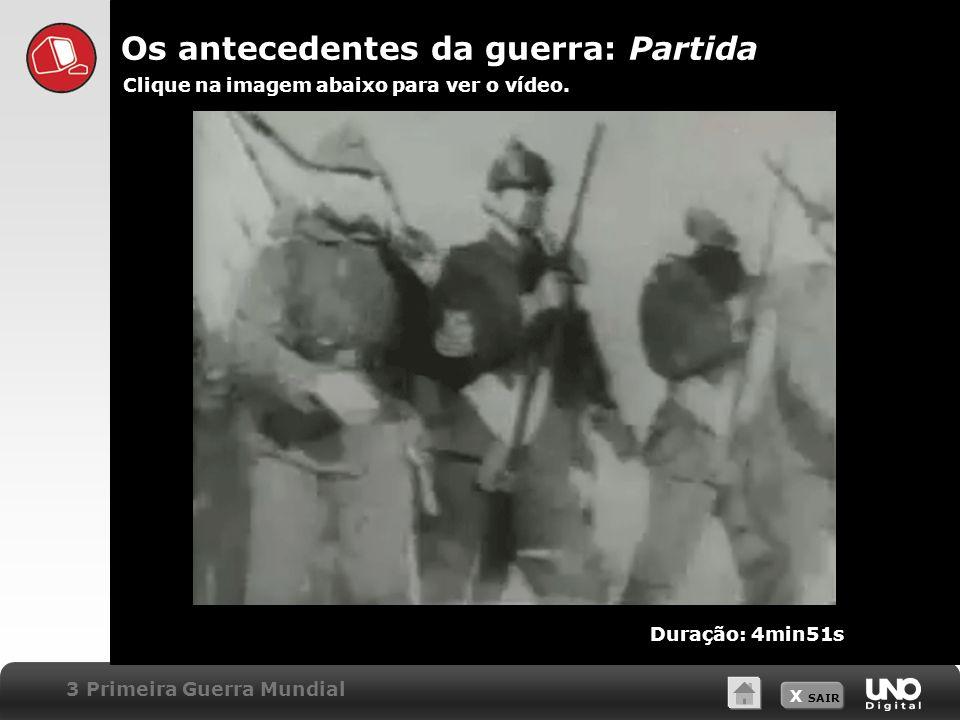 X SAIR Os antecedentes da guerra: Partida Clique na imagem abaixo para ver o vídeo. 3 Primeira Guerra Mundial Duração: 4min51s