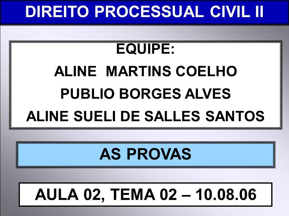 DIREITO PROCESSUAL CIVIL I EQUIPE: ALINE MARTINS COELHO PUBLIO BORGES ALVES ALINE SUELI DE SALLES SANTOS AS PROVAS AULA 02, TEMA 02 – 10.08.06 DIREITO