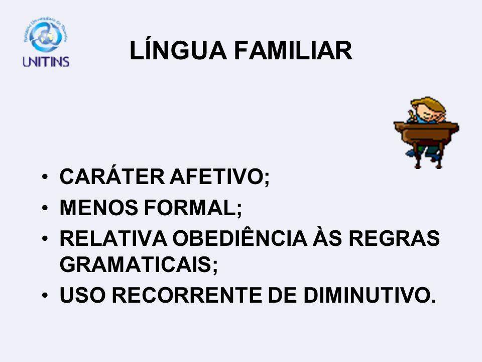 LÍNGUA FAMILIAR CARÁTER AFETIVO; MENOS FORMAL; RELATIVA OBEDIÊNCIA ÀS REGRAS GRAMATICAIS; USO RECORRENTE DE DIMINUTIVO.