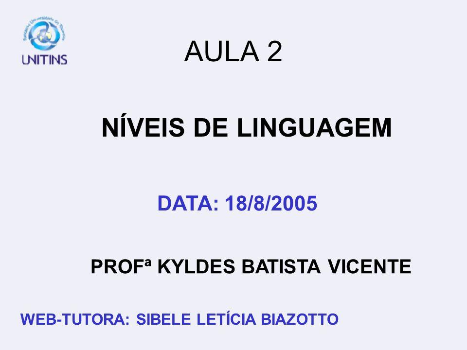 PROFª KYLDES BATISTA VICENTE DATA: 18/8/2005 WEB-TUTORA: SIBELE LETÍCIA BIAZOTTO AULA 2 NÍVEIS DE LINGUAGEM
