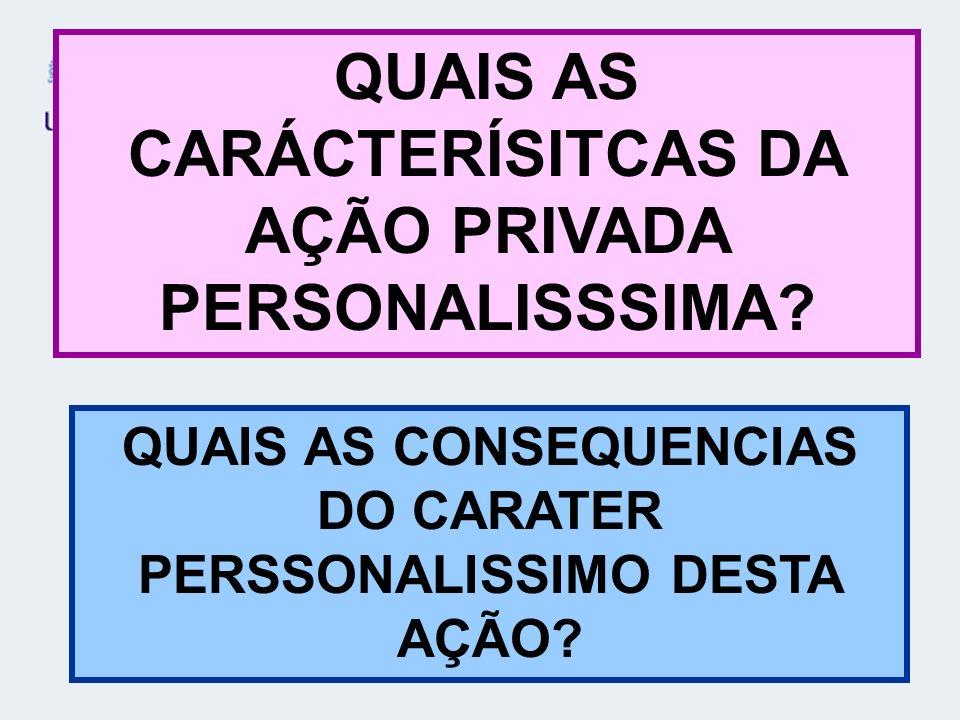 QUAIS AS CARÁCTERÍSITCAS DA AÇÃO PRIVADA PERSONALISSSIMA? QUAIS AS CONSEQUENCIAS DO CARATER PERSSONALISSIMO DESTA AÇÃO?