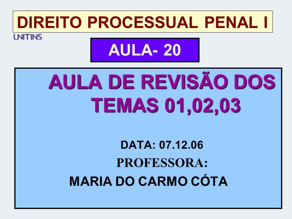 DIREITO PROCESSUAL PENAL I AULA DE REVISÃO DOS TEMAS 01,02,03 DATA: 07.12.06 PROFESSORA: MARIA DO CARMO CÓTA AULA- 20
