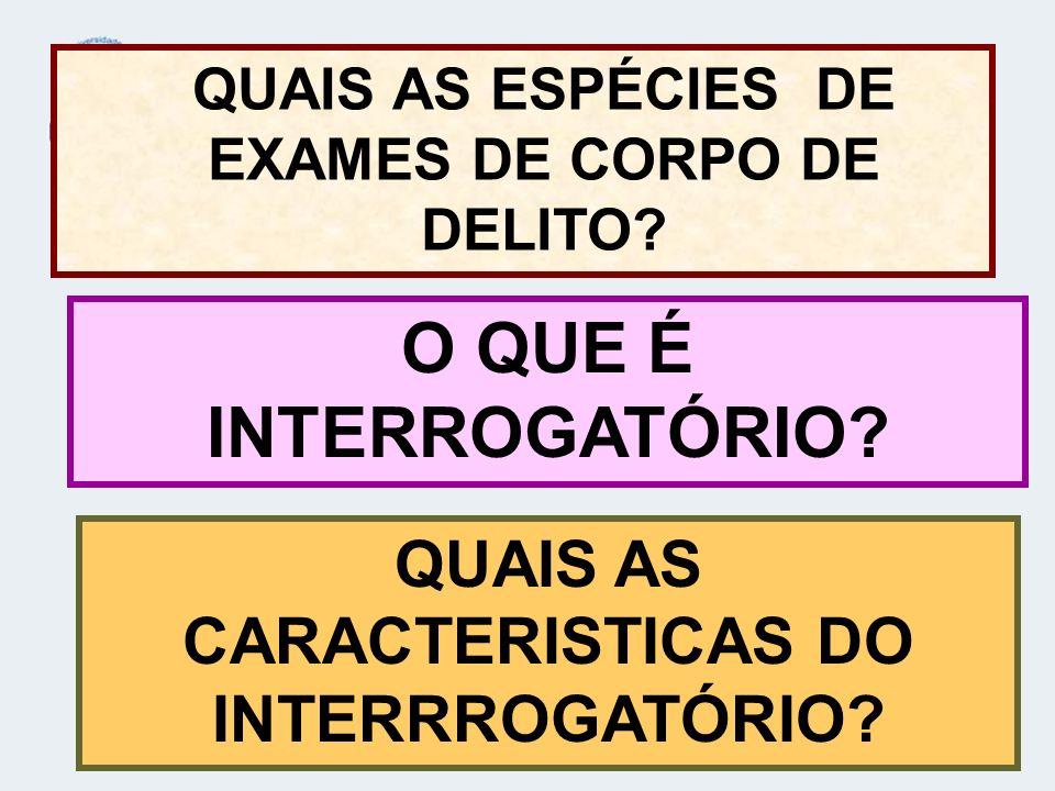 QUAIS AS ESPÉCIES DE EXAMES DE CORPO DE DELITO? O QUE É INTERROGATÓRIO? QUAIS AS CARACTERISTICAS DO INTERRROGATÓRIO?