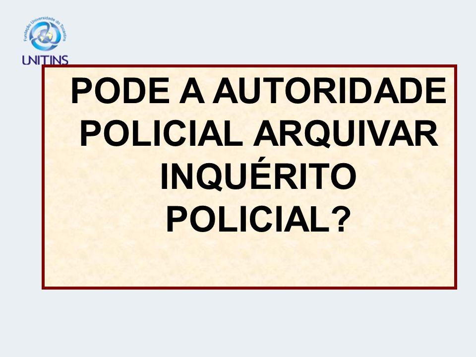 PODE A AUTORIDADE POLICIAL ARQUIVAR INQUÉRITO POLICIAL?