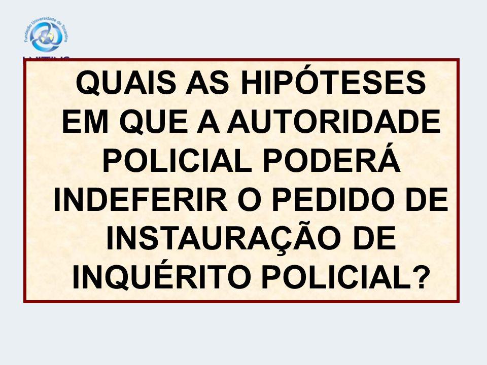 QUAIS AS HIPÓTESES EM QUE A AUTORIDADE POLICIAL PODERÁ INDEFERIR O PEDIDO DE INSTAURAÇÃO DE INQUÉRITO POLICIAL?