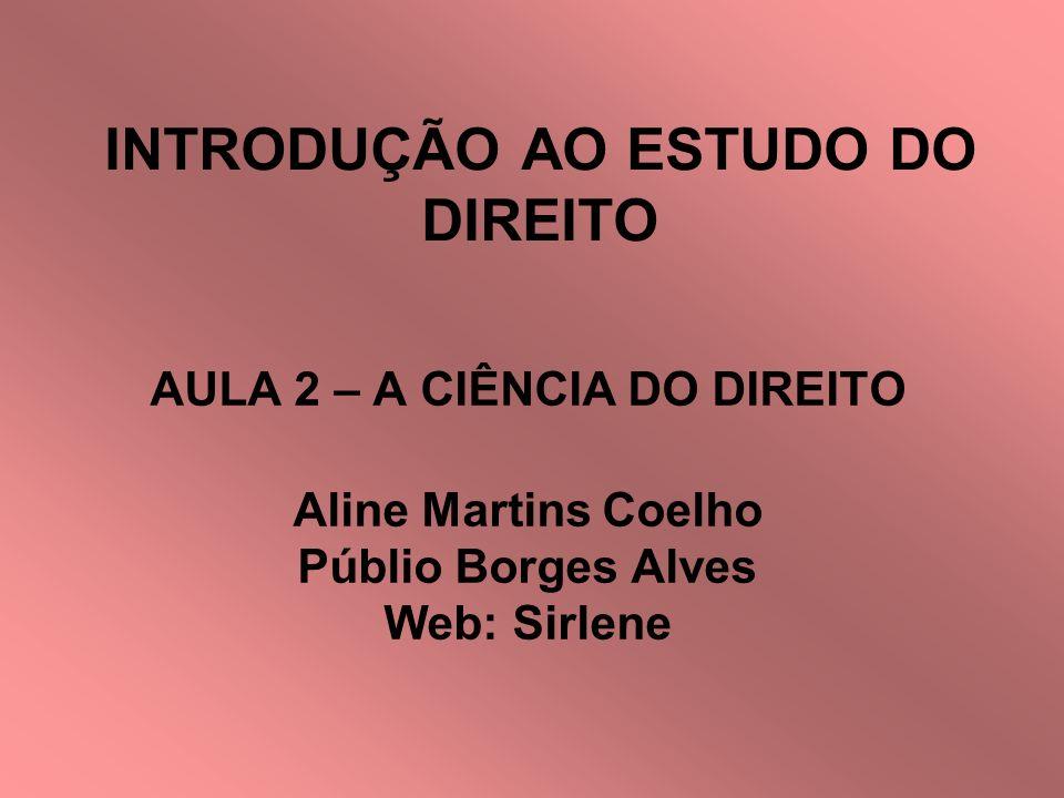 INTRODUÇÃO AO ESTUDO DO DIREITO AULA 2 – A CIÊNCIA DO DIREITO Aline Martins Coelho Públio Borges Alves Web: Sirlene